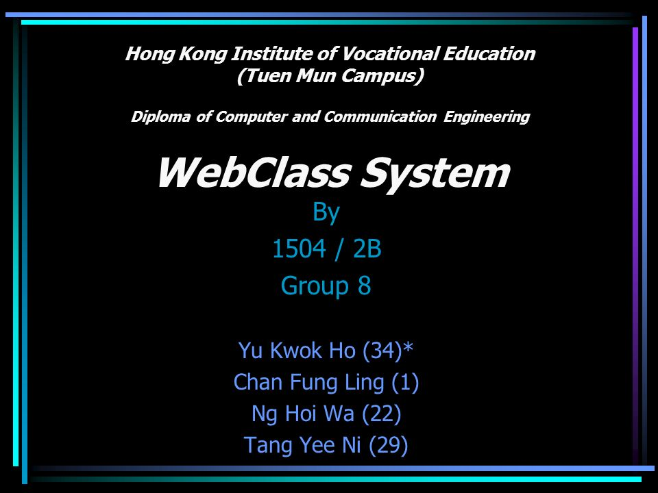 Hong Kong Institute of Vocational Education (Tuen Mun Campus) Diploma of Computer and Communication Engineering WebClass System By 1504 / 2B Group 8 Yu Kwok Ho (34)* Chan Fung Ling (1) Ng Hoi Wa (22) Tang Yee Ni (29)