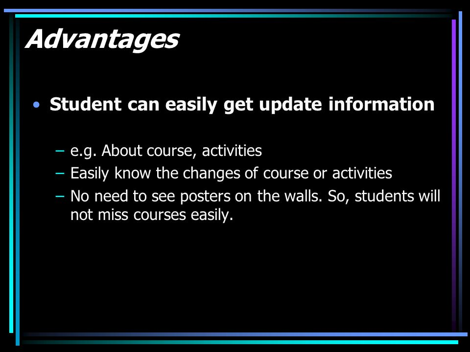 Advantages Student can easily get update information –e.g.