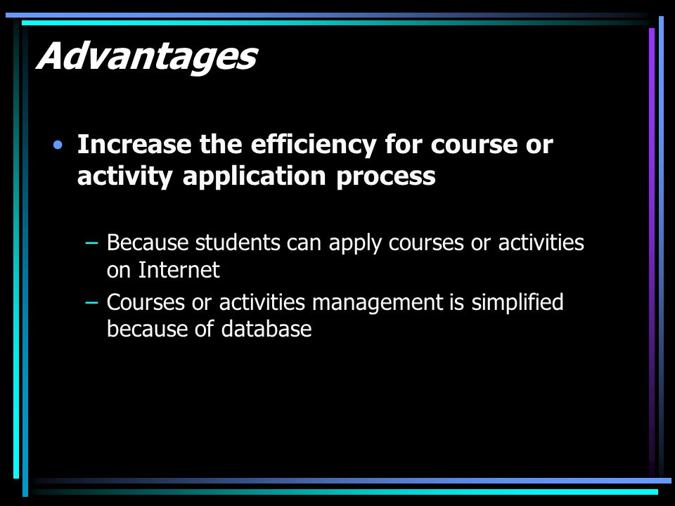 Advantages Increase the efficiency for course or activity application process –Because students can apply courses or activities on Internet –Courses o