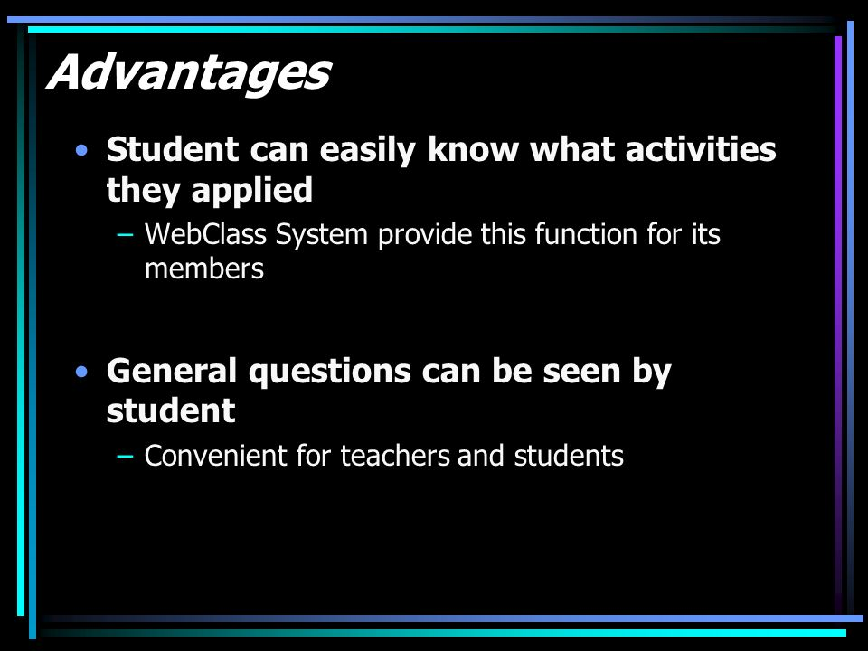 Advantages Student can easily know what activities they applied –WebClass System provide this function for its members General questions can be seen by student –Convenient for teachers and students