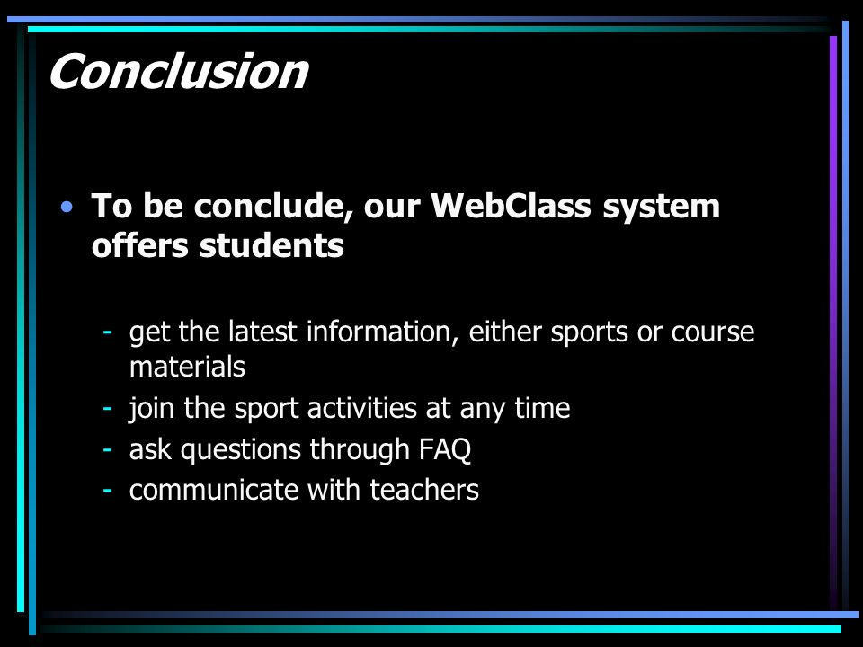 Conclusion To be conclude, our WebClass system offers students -get the latest information, either sports or course materials -join the sport activities at any time -ask questions through FAQ -communicate with teachers