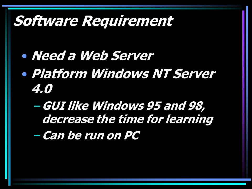 Software Requirement Need a Web Server Platform Windows NT Server 4.0 –GUI like Windows 95 and 98, decrease the time for learning –Can be run on PC