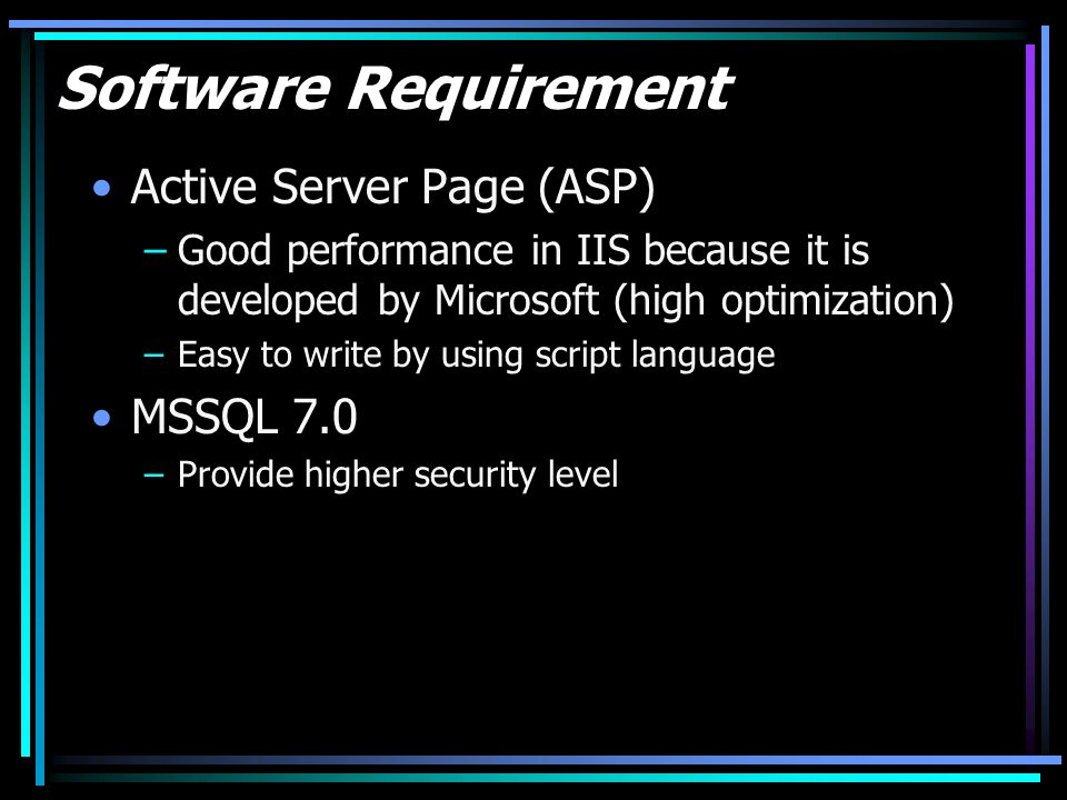 Software Requirement Active Server Page (ASP) –Good performance in IIS because it is developed by Microsoft (high optimization) –Easy to write by using script language MSSQL 7.0 –Provide higher security level