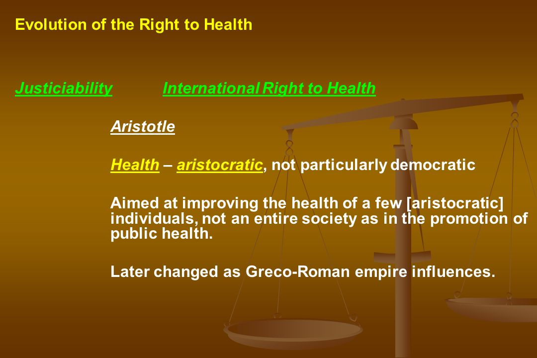 Justiciability International Right to Health Aristotle Health – aristocratic, not particularly democratic Aimed at improving the health of a few [aristocratic] individuals, not an entire society as in the promotion of public health.