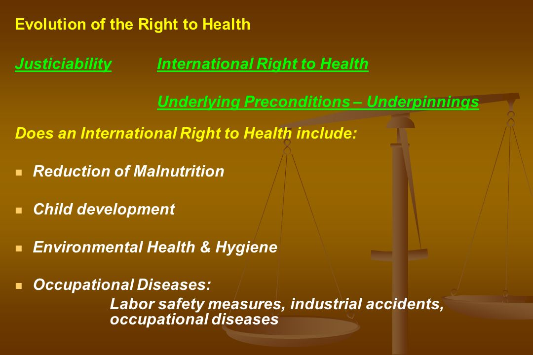 JusticiabilityInternational Right to Health Underlying Preconditions – Underpinnings Does an International Right to Health include: Reduction of Malnutrition Child development Environmental Health & Hygiene Occupational Diseases: Labor safety measures, industrial accidents, occupational diseases Evolution of the Right to Health