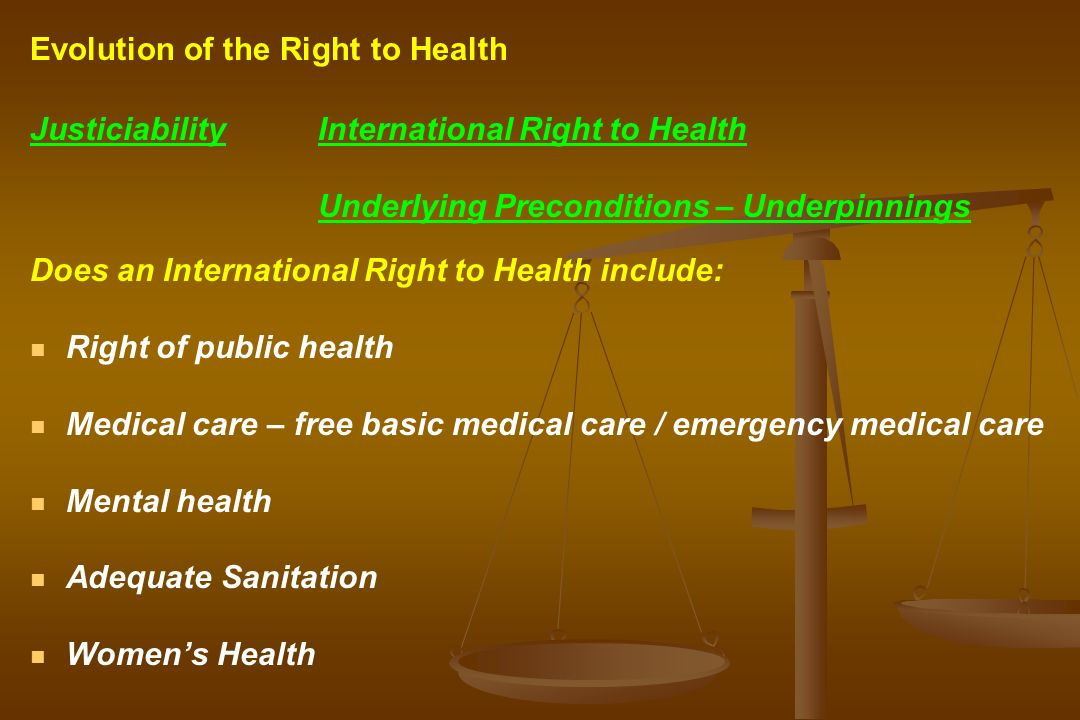 JusticiabilityInternational Right to Health Underlying Preconditions – Underpinnings Does an International Right to Health include: Right of public health Medical care – free basic medical care / emergency medical care Mental health Adequate Sanitation Womens Health Evolution of the Right to Health