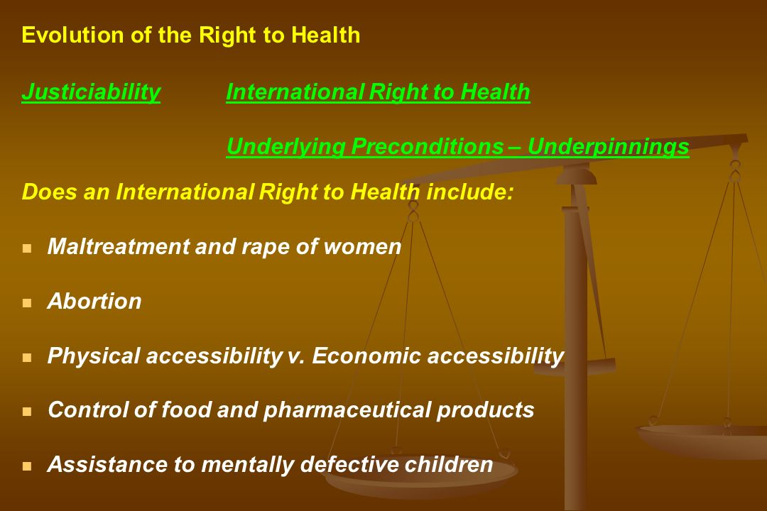 JusticiabilityInternational Right to Health Underlying Preconditions – Underpinnings Does an International Right to Health include: Maltreatment and rape of women Abortion Physical accessibility v.