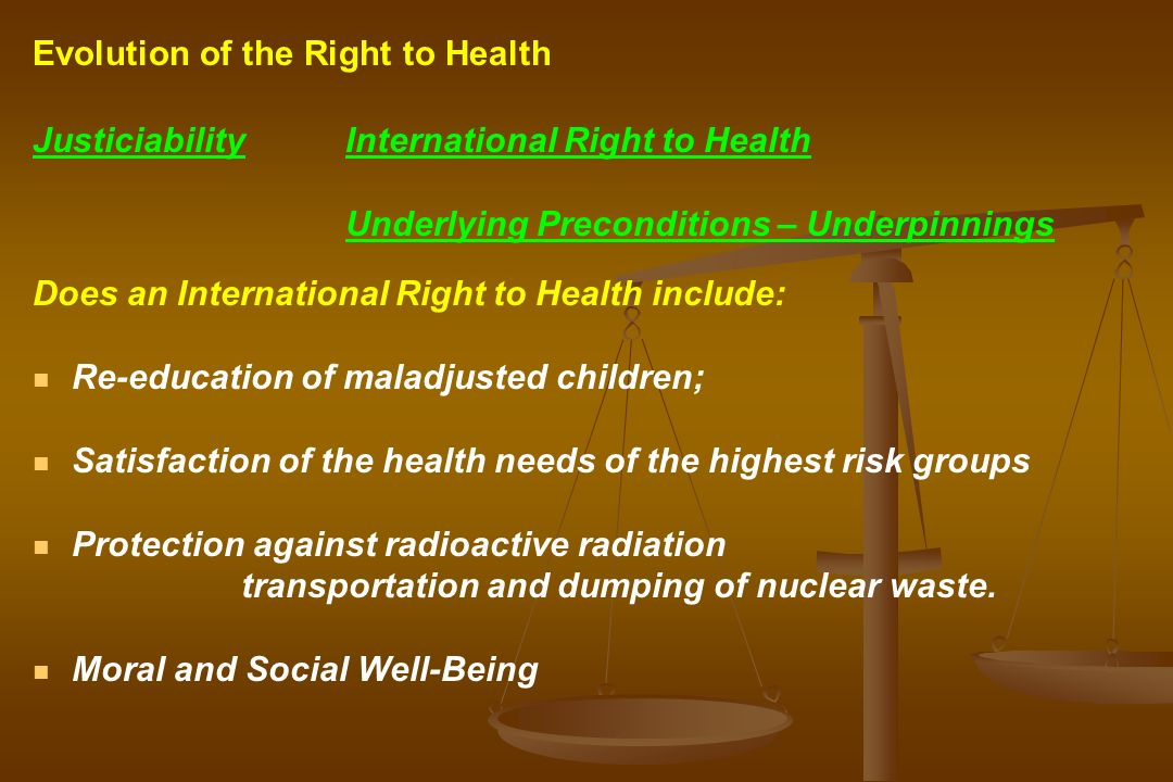 JusticiabilityInternational Right to Health Underlying Preconditions – Underpinnings Does an International Right to Health include: Re-education of maladjusted children; Satisfaction of the health needs of the highest risk groups Protection against radioactive radiation transportation and dumping of nuclear waste.