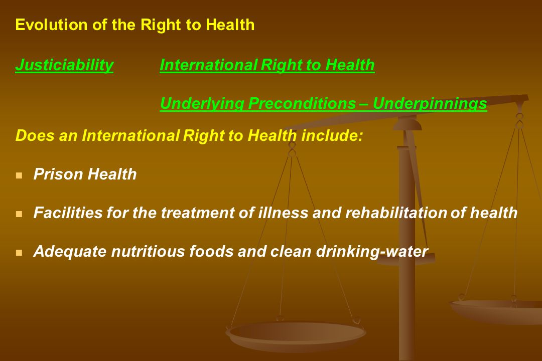 JusticiabilityInternational Right to Health Underlying Preconditions – Underpinnings Does an International Right to Health include: Prison Health Facilities for the treatment of illness and rehabilitation of health Adequate nutritious foods and clean drinking-water Evolution of the Right to Health