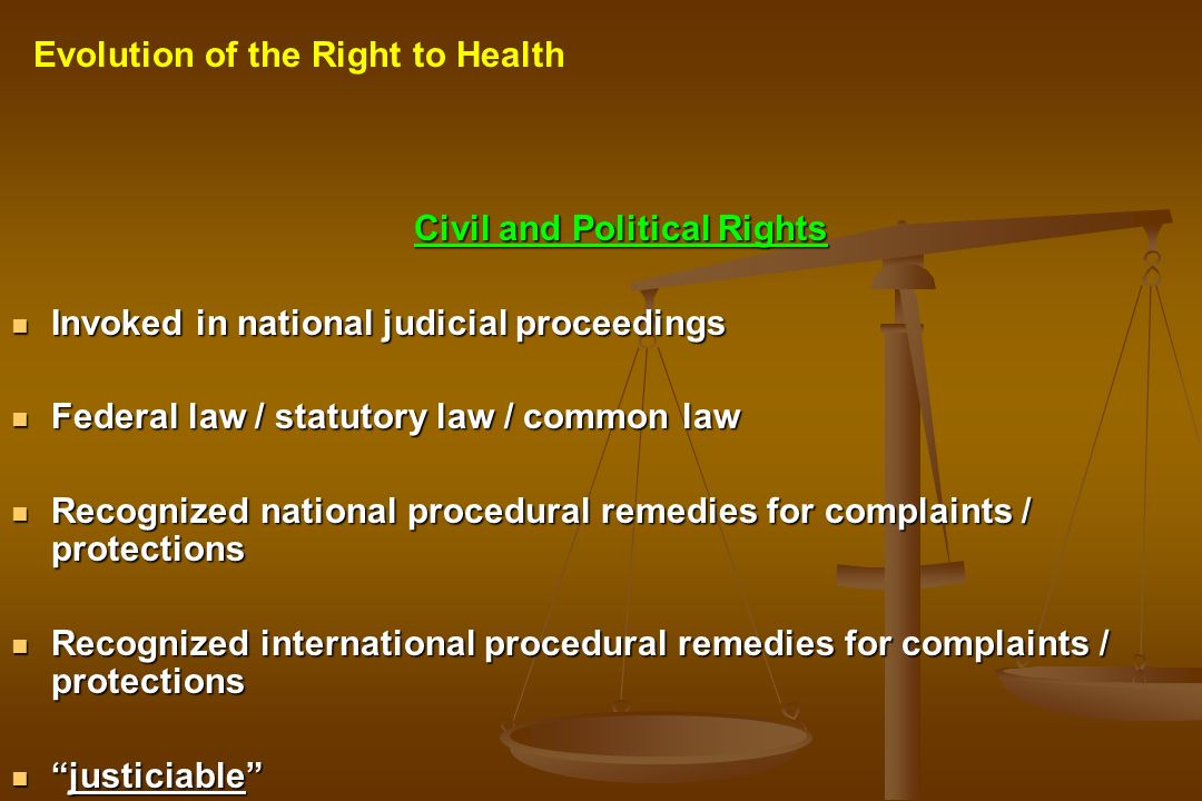 Civil and Political Rights Invoked in national judicial proceedings Invoked in national judicial proceedings Federal law / statutory law / common law Federal law / statutory law / common law Recognized national procedural remedies for complaints / protections Recognized national procedural remedies for complaints / protections Recognized international procedural remedies for complaints / protections Recognized international procedural remedies for complaints / protections justiciablejusticiable Evolution of the Right to Health