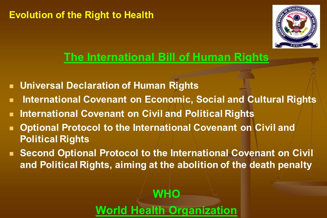 The International Bill of Human Rights Universal Declaration of Human Rights International Covenant on Economic, Social and Cultural Rights International Covenant on Civil and Political Rights Optional Protocol to the International Covenant on Civil and Political Rights Second Optional Protocol to the International Covenant on Civil and Political Rights, aiming at the abolition of the death penalty WHO World Health Organization Evolution of the Right to Health