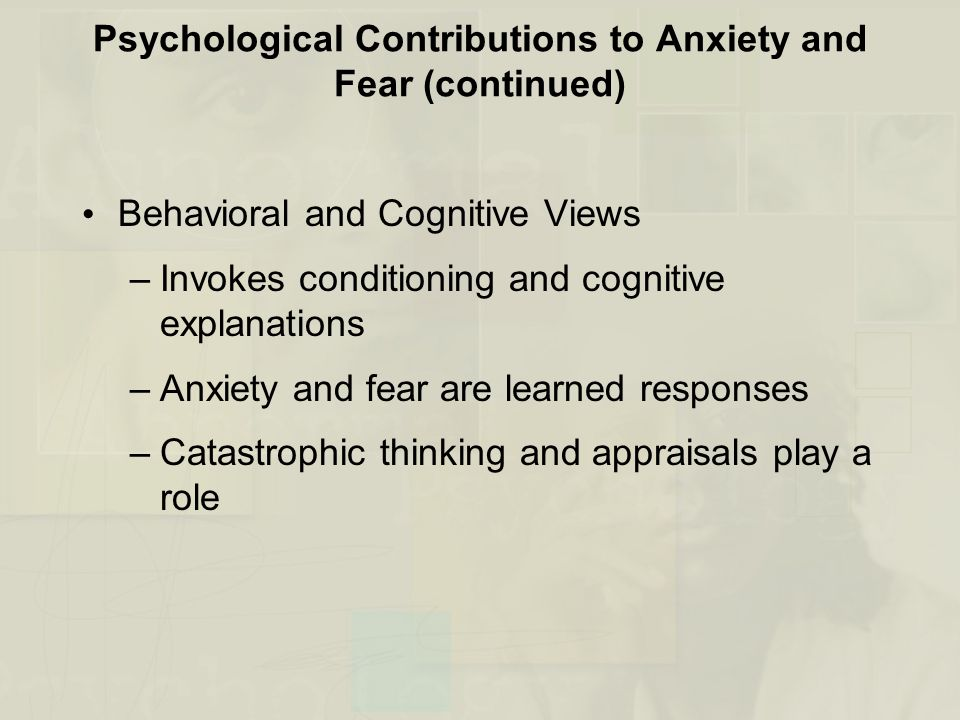 Psychological Contributions to Anxiety and Fear (continued) Behavioral and Cognitive Views –Invokes conditioning and cognitive explanations –Anxiety a