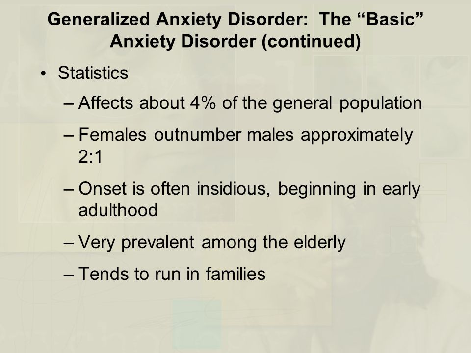 Generalized Anxiety Disorder: The Basic Anxiety Disorder (continued) Statistics –Affects about 4% of the general population –Females outnumber males a