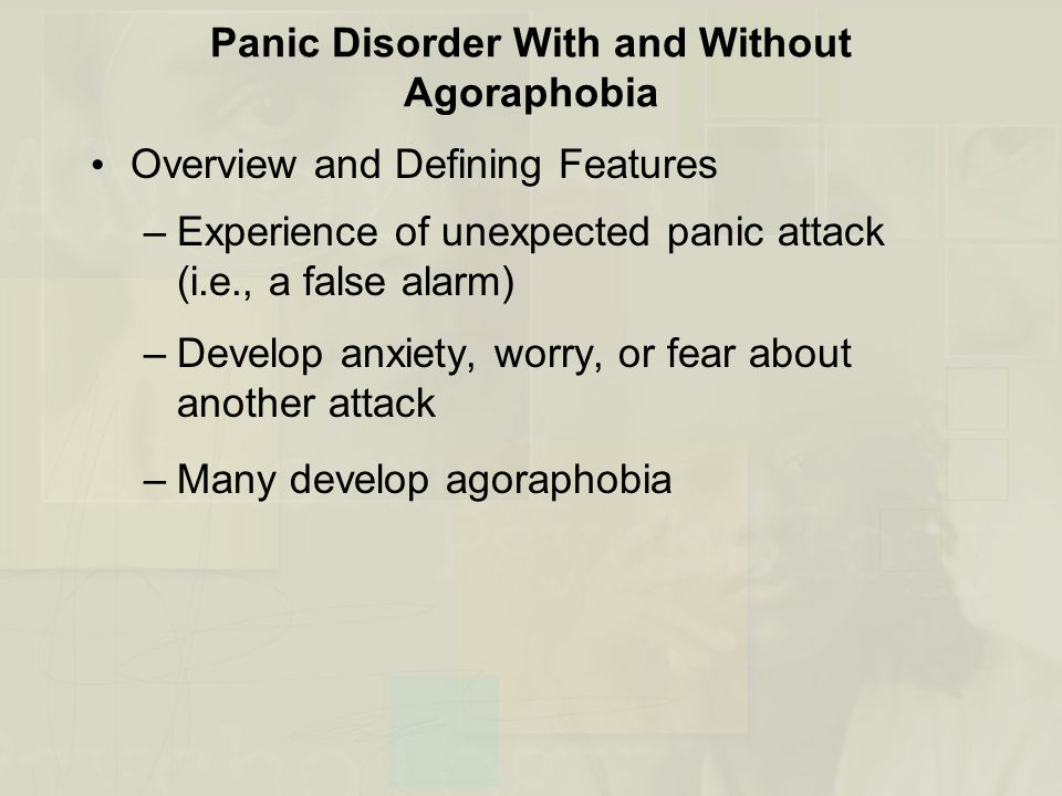 Panic Disorder With and Without Agoraphobia Overview and Defining Features –Experience of unexpected panic attack (i.e., a false alarm) –Develop anxie