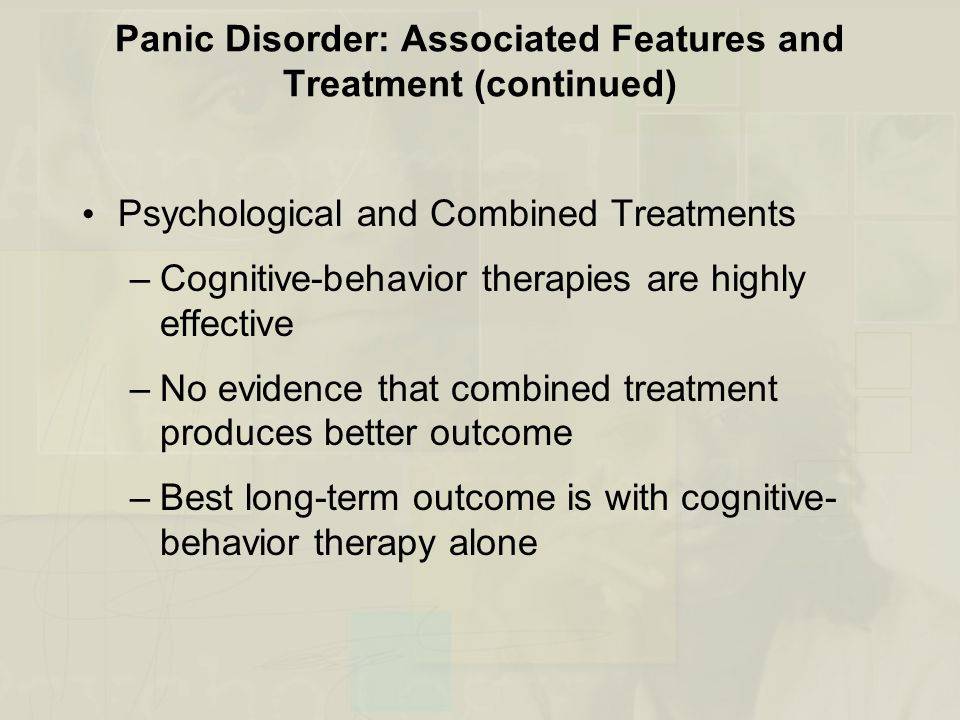 Panic Disorder: Associated Features and Treatment (continued) Psychological and Combined Treatments –Cognitive-behavior therapies are highly effective