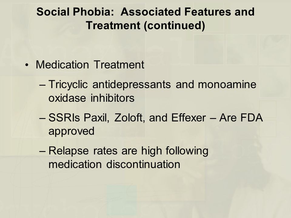 Social Phobia: Associated Features and Treatment (continued) Medication Treatment –Tricyclic antidepressants and monoamine oxidase inhibitors –SSRIs P