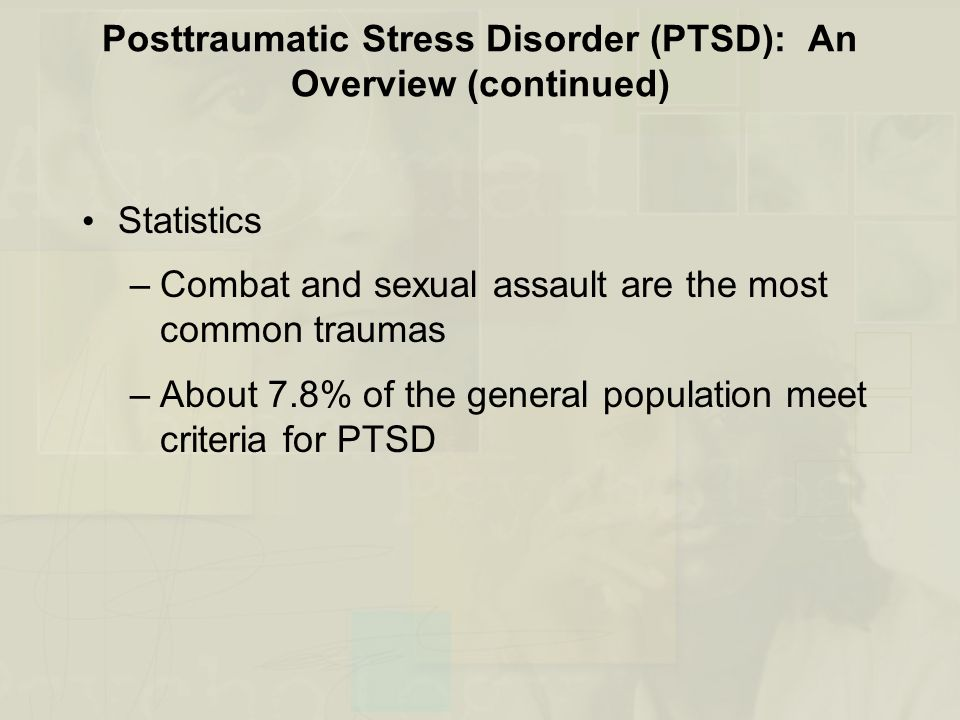 Posttraumatic Stress Disorder (PTSD): An Overview (continued) Statistics –Combat and sexual assault are the most common traumas –About 7.8% of the gen