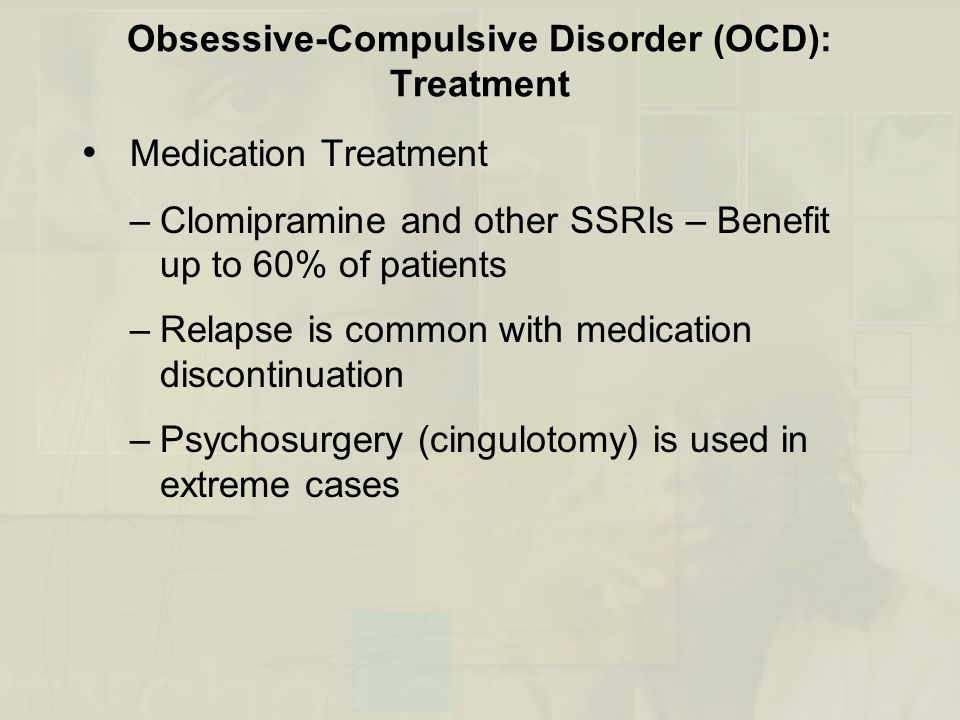 Obsessive-Compulsive Disorder (OCD): Treatment Medication Treatment –Clomipramine and other SSRIs – Benefit up to 60% of patients –Relapse is common w