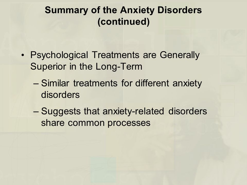 Summary of the Anxiety Disorders (continued) Psychological Treatments are Generally Superior in the Long-Term –Similar treatments for different anxiet