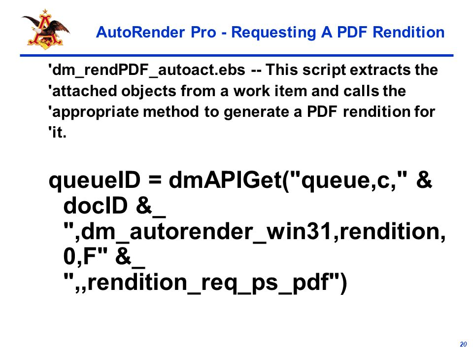 20 AutoRender Pro - Requesting A PDF Rendition dm_rendPDF_autoact.ebs -- This script extracts the attached objects from a work item and calls the appropriate method to generate a PDF rendition for it.