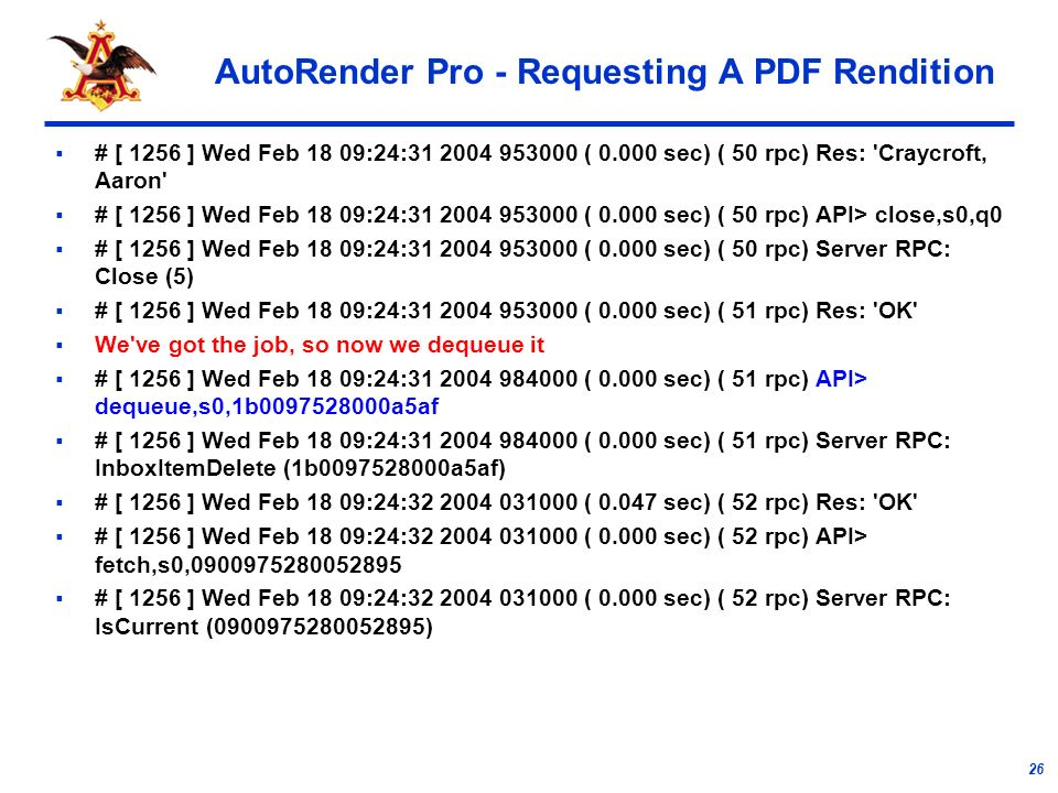 26 AutoRender Pro - Requesting A PDF Rendition # [ 1256 ] Wed Feb 18 09:24: ( sec) ( 50 rpc) Res: Craycroft, Aaron # [ 1256 ] Wed Feb 18 09:24: ( sec) ( 50 rpc) API> close,s0,q0 # [ 1256 ] Wed Feb 18 09:24: ( sec) ( 50 rpc) Server RPC: Close (5) # [ 1256 ] Wed Feb 18 09:24: ( sec) ( 51 rpc) Res: OK We ve got the job, so now we dequeue it # [ 1256 ] Wed Feb 18 09:24: ( sec) ( 51 rpc) API> dequeue,s0,1b a5af # [ 1256 ] Wed Feb 18 09:24: ( sec) ( 51 rpc) Server RPC: InboxItemDelete (1b a5af) # [ 1256 ] Wed Feb 18 09:24: ( sec) ( 52 rpc) Res: OK # [ 1256 ] Wed Feb 18 09:24: ( sec) ( 52 rpc) API> fetch,s0, # [ 1256 ] Wed Feb 18 09:24: ( sec) ( 52 rpc) Server RPC: IsCurrent ( )