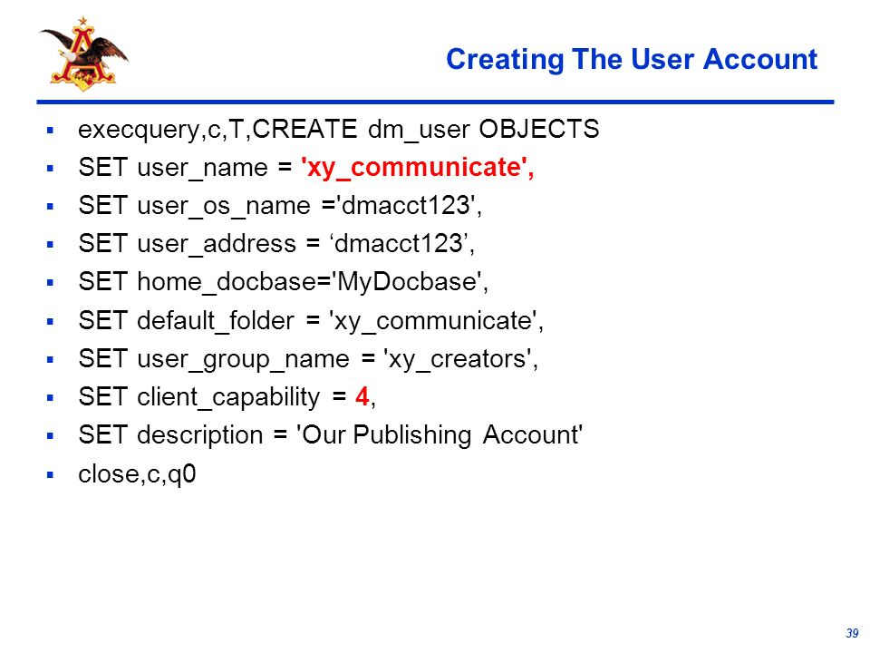 39 Creating The User Account execquery,c,T,CREATE dm_user OBJECTS SET user_name = xy_communicate , SET user_os_name = dmacct123 , SET user_address = dmacct123, SET home_docbase= MyDocbase , SET default_folder = xy_communicate , SET user_group_name = xy_creators , SET client_capability = 4, SET description = Our Publishing Account close,c,q0