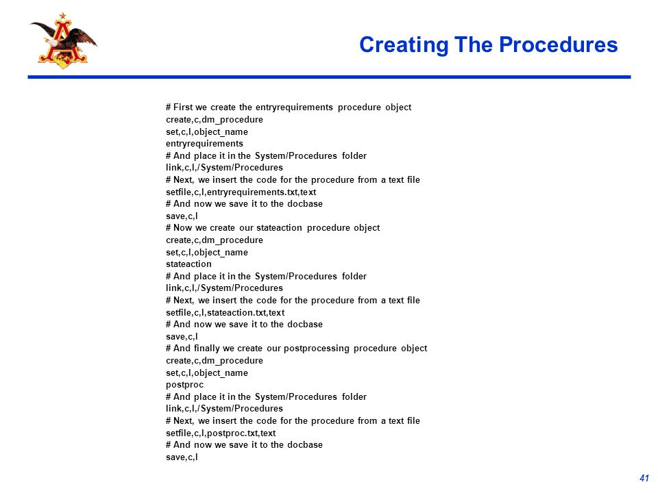 41 Creating The Procedures # First we create the entryrequirements procedure object create,c,dm_procedure set,c,l,object_name entryrequirements # And place it in the System/Procedures folder link,c,l,/System/Procedures # Next, we insert the code for the procedure from a text file setfile,c,l,entryrequirements.txt,text # And now we save it to the docbase save,c,l # Now we create our stateaction procedure object create,c,dm_procedure set,c,l,object_name stateaction # And place it in the System/Procedures folder link,c,l,/System/Procedures # Next, we insert the code for the procedure from a text file setfile,c,l,stateaction.txt,text # And now we save it to the docbase save,c,l # And finally we create our postprocessing procedure object create,c,dm_procedure set,c,l,object_name postproc # And place it in the System/Procedures folder link,c,l,/System/Procedures # Next, we insert the code for the procedure from a text file setfile,c,l,postproc.txt,text # And now we save it to the docbase save,c,l