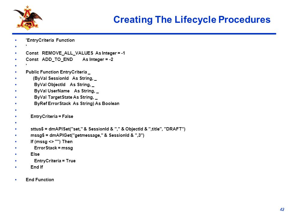 42 Creating The Lifecycle Procedures EntryCriteria Function Const REMOVE_ALL_VALUES As Integer = -1 Const ADD_TO_END As Integer = -2 Public Function EntryCriteria _ (ByVal SessionId As String, _ ByVal ObjectId As String, _ ByVal UserName As String, _ ByVal TargetState As String, _ ByRef ErrorStack As String) As Boolean EntryCriteria = False sttus$ = dmAPISet( set, & SessionId & , & ObjectId & ,title , DRAFT ) mssg$ = dmAPIGet( getmessage, & SessionId & ,3 ) If (mssg <> ) Then ErrorStack = mssg Else EntryCriteria = True End If End Function