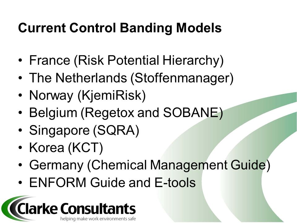 Current Control Banding Models France (Risk Potential Hierarchy) The Netherlands (Stoffenmanager) Norway (KjemiRisk) Belgium (Regetox and SOBANE) Sing