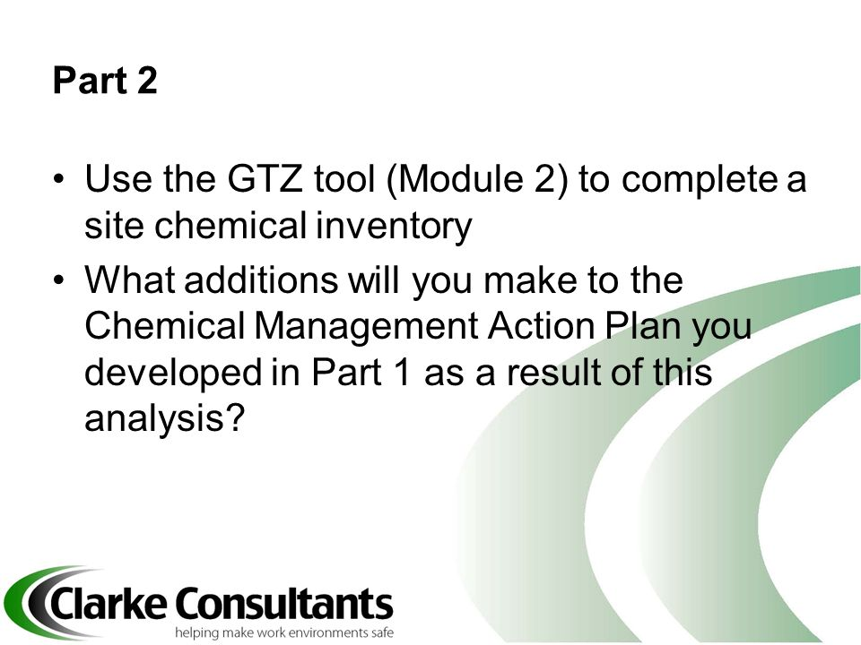 Part 2 Use the GTZ tool (Module 2) to complete a site chemical inventory What additions will you make to the Chemical Management Action Plan you devel