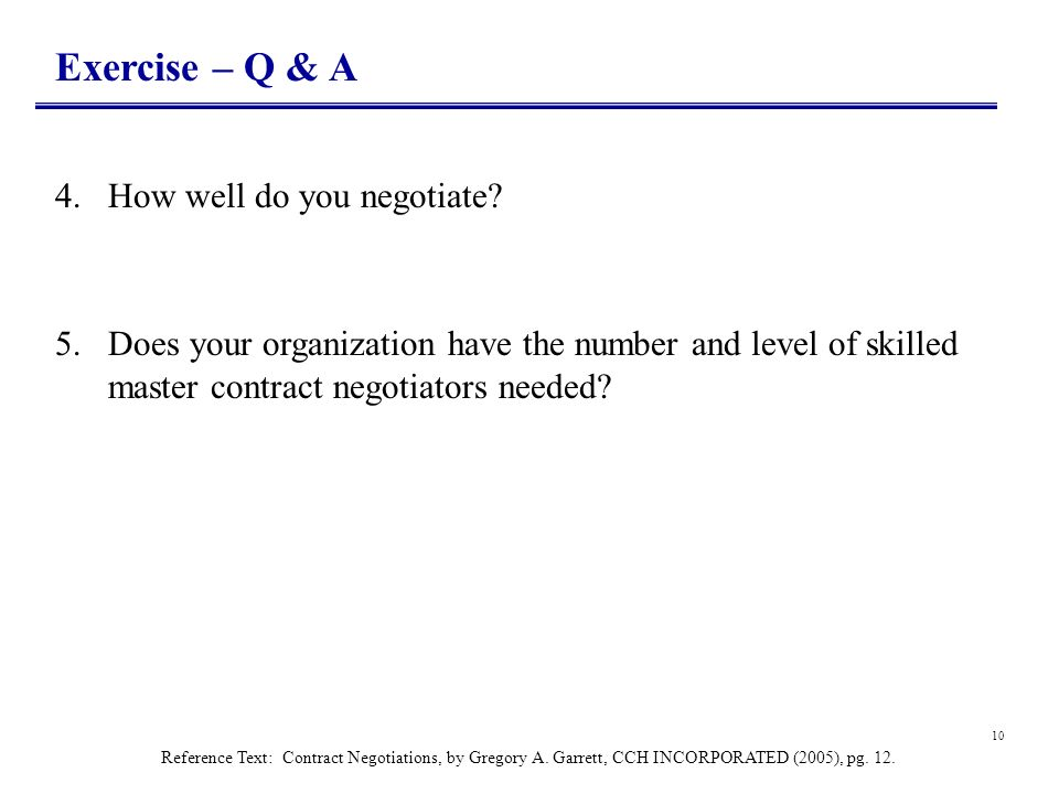 10 Exercise – Q & A 4.How well do you negotiate? 5.Does your organization have the number and level of skilled master contract negotiators needed? Ref