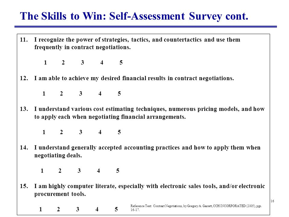 16 The Skills to Win: Self-Assessment Survey cont. 11.I recognize the power of strategies, tactics, and countertactics and use them frequently in cont