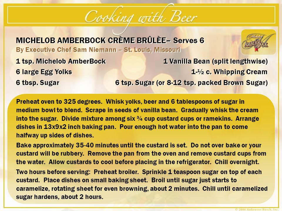 MICHELOB AMBERBOCK CRÈME BRÛLÈE– Serves 6 By Executive Chef Sam Niemann – St. Louis, Missouri MICHELOB AMBERBOCK CRÈME BRÛLÈE– Serves 6 By Executive C