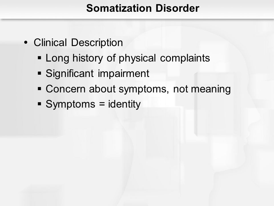 Somatization Disorder Clinical Description Long history of physical complaints Significant impairment Concern about symptoms, not meaning Symptoms = identity