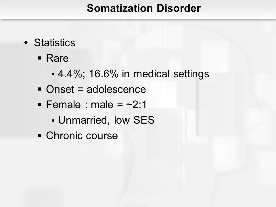 Somatization Disorder Statistics Rare 4.4%; 16.6% in medical settings Onset = adolescence Female : male = ~2:1 Unmarried, low SES Chronic course