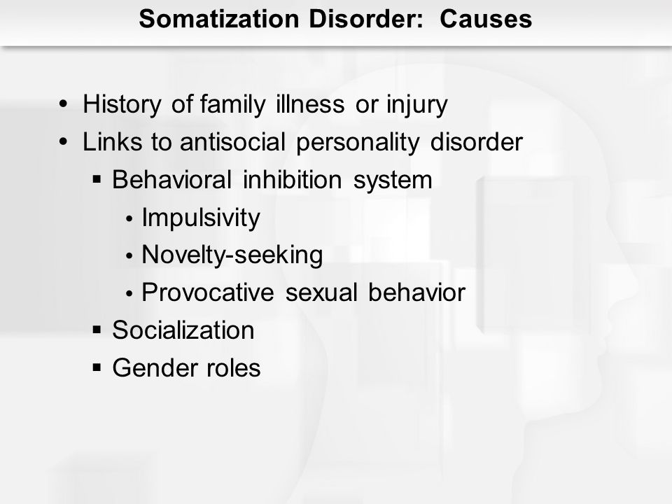 Somatization Disorder: Causes History of family illness or injury Links to antisocial personality disorder Behavioral inhibition system Impulsivity No