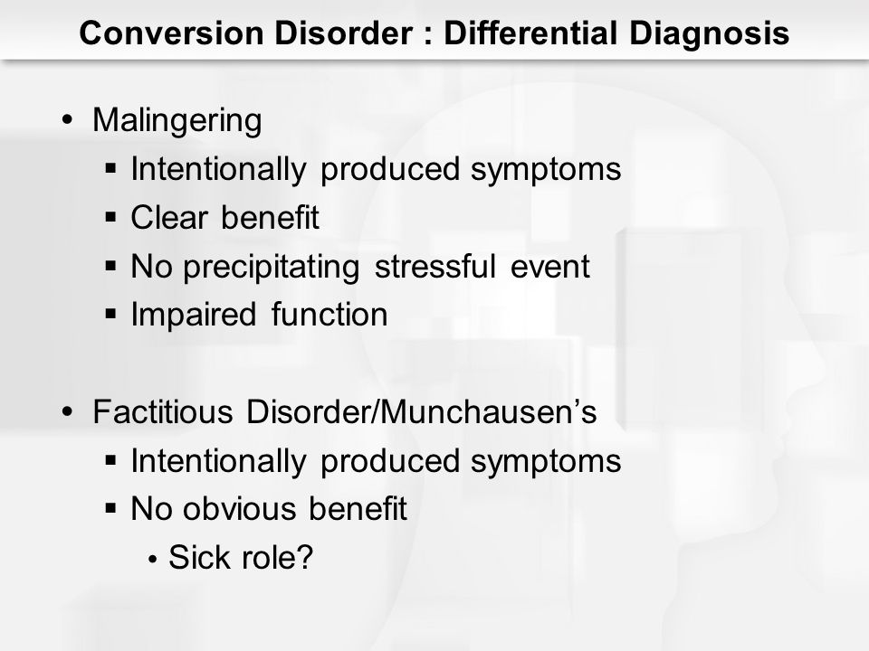 Conversion Disorder : Differential Diagnosis Malingering Intentionally produced symptoms Clear benefit No precipitating stressful event Impaired function Factitious Disorder/Munchausens Intentionally produced symptoms No obvious benefit Sick role?
