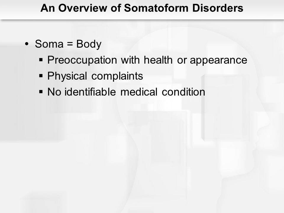 An Overview of Somatoform Disorders Soma = Body Preoccupation with health or appearance Physical complaints No identifiable medical condition
