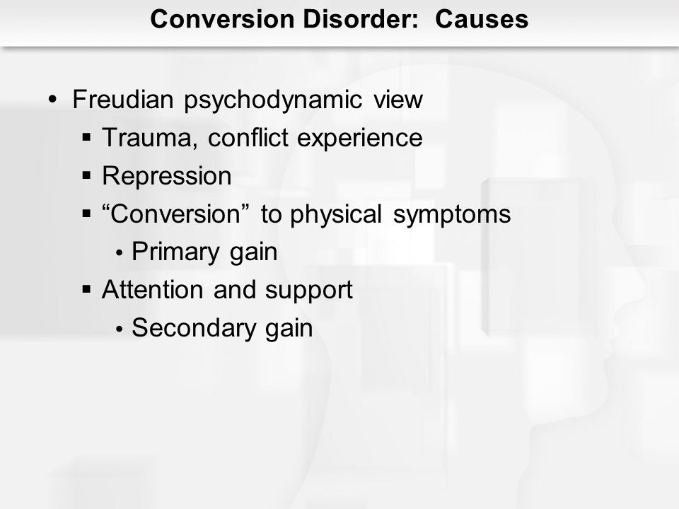 Conversion Disorder: Causes Freudian psychodynamic view Trauma, conflict experience Repression Conversion to physical symptoms Primary gain Attention