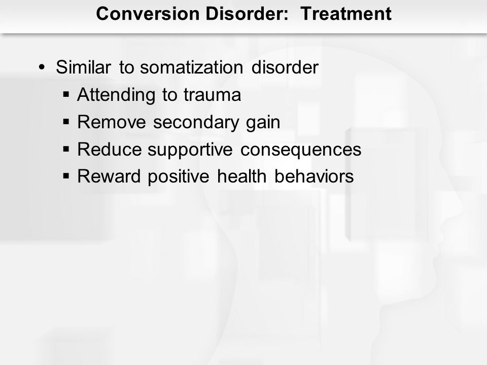 Conversion Disorder: Treatment Similar to somatization disorder Attending to trauma Remove secondary gain Reduce supportive consequences Reward positive health behaviors