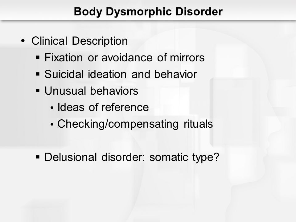 Body Dysmorphic Disorder Clinical Description Fixation or avoidance of mirrors Suicidal ideation and behavior Unusual behaviors Ideas of reference Che