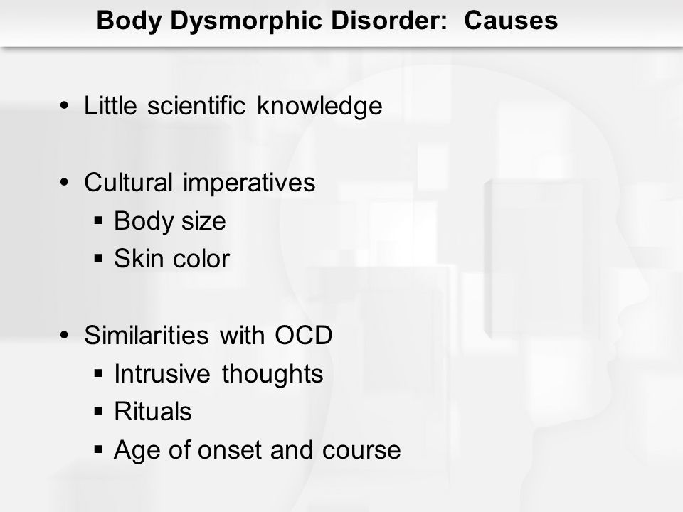 Body Dysmorphic Disorder: Causes Little scientific knowledge Cultural imperatives Body size Skin color Similarities with OCD Intrusive thoughts Rituals Age of onset and course