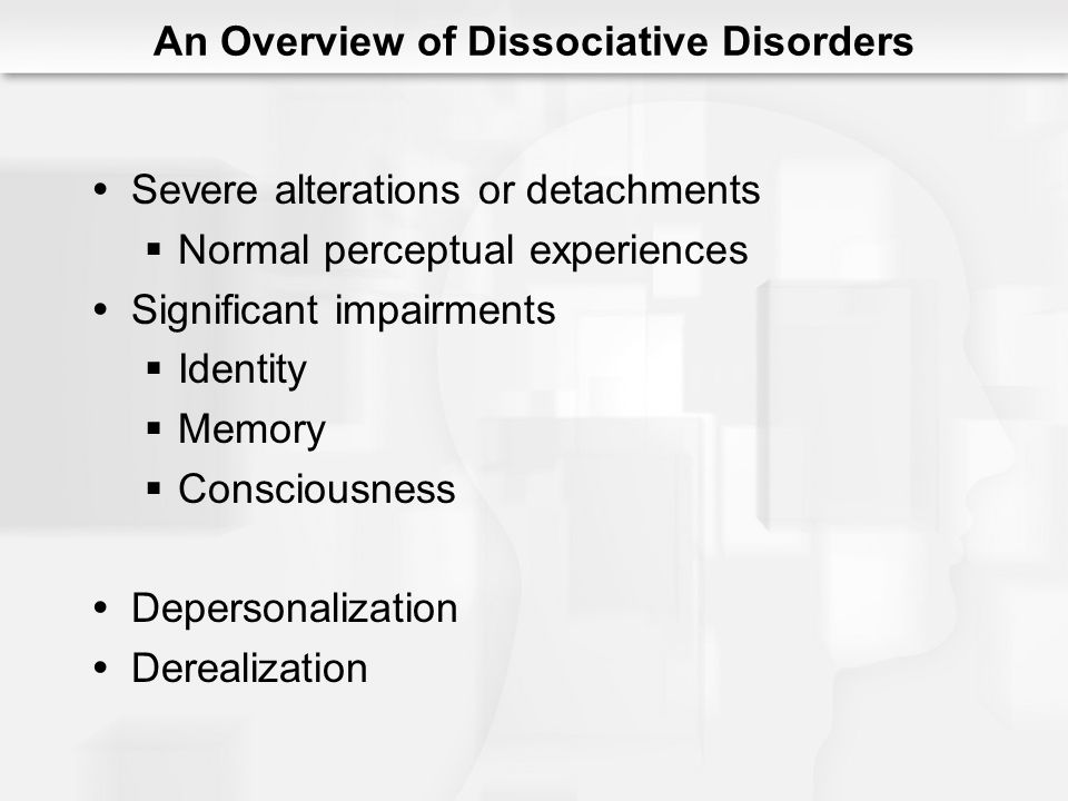 Severe alterations or detachments Normal perceptual experiences Significant impairments Identity Memory Consciousness Depersonalization Derealization