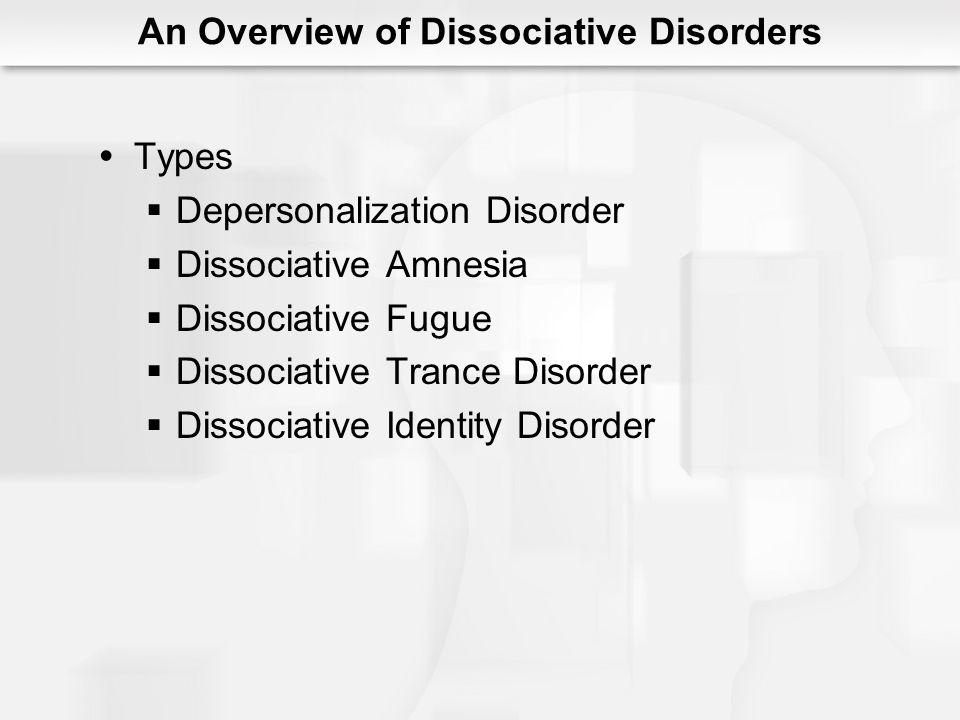 Types Depersonalization Disorder Dissociative Amnesia Dissociative Fugue Dissociative Trance Disorder Dissociative Identity Disorder