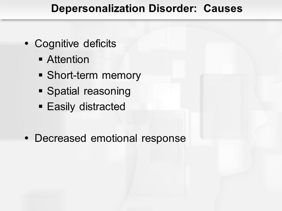 Depersonalization Disorder: Causes Cognitive deficits Attention Short-term memory Spatial reasoning Easily distracted Decreased emotional response