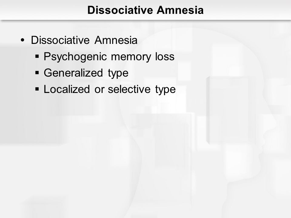 Dissociative Amnesia Psychogenic memory loss Generalized type Localized or selective type