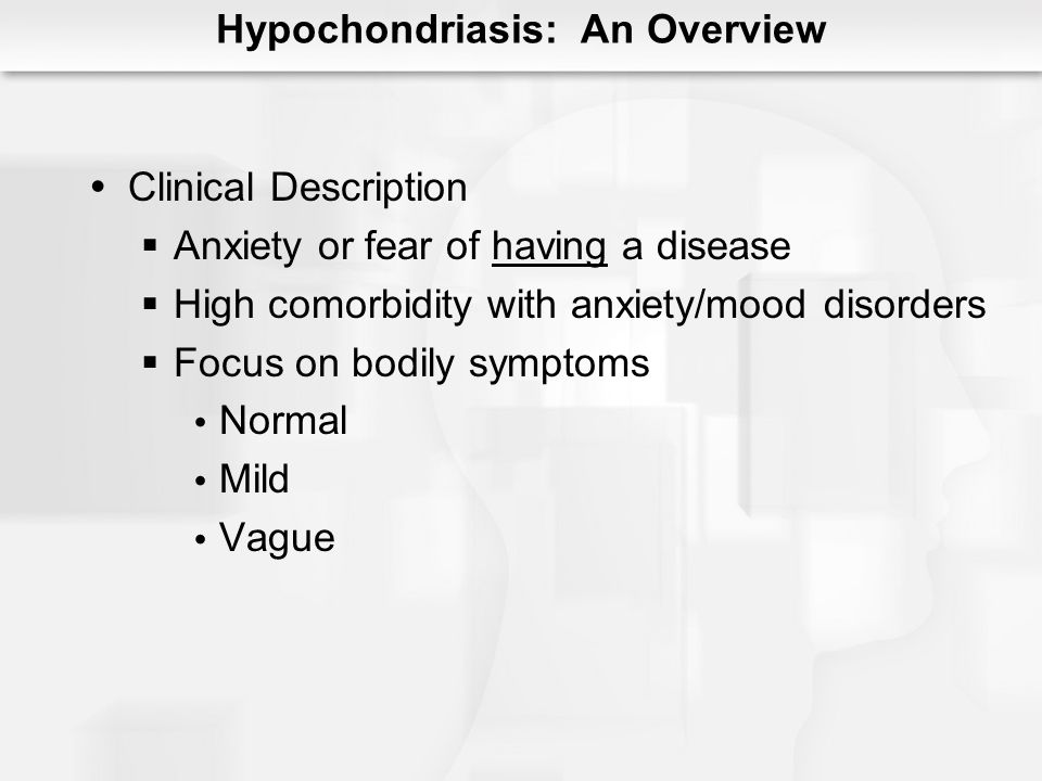 Hypochondriasis: An Overview Clinical Description Anxiety or fear of having a disease High comorbidity with anxiety/mood disorders Focus on bodily symptoms Normal Mild Vague