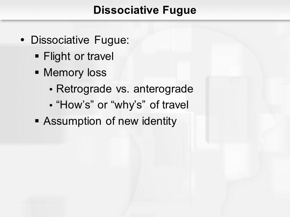 Dissociative Fugue Dissociative Fugue: Flight or travel Memory loss Retrograde vs. anterograde Hows or whys of travel Assumption of new identity
