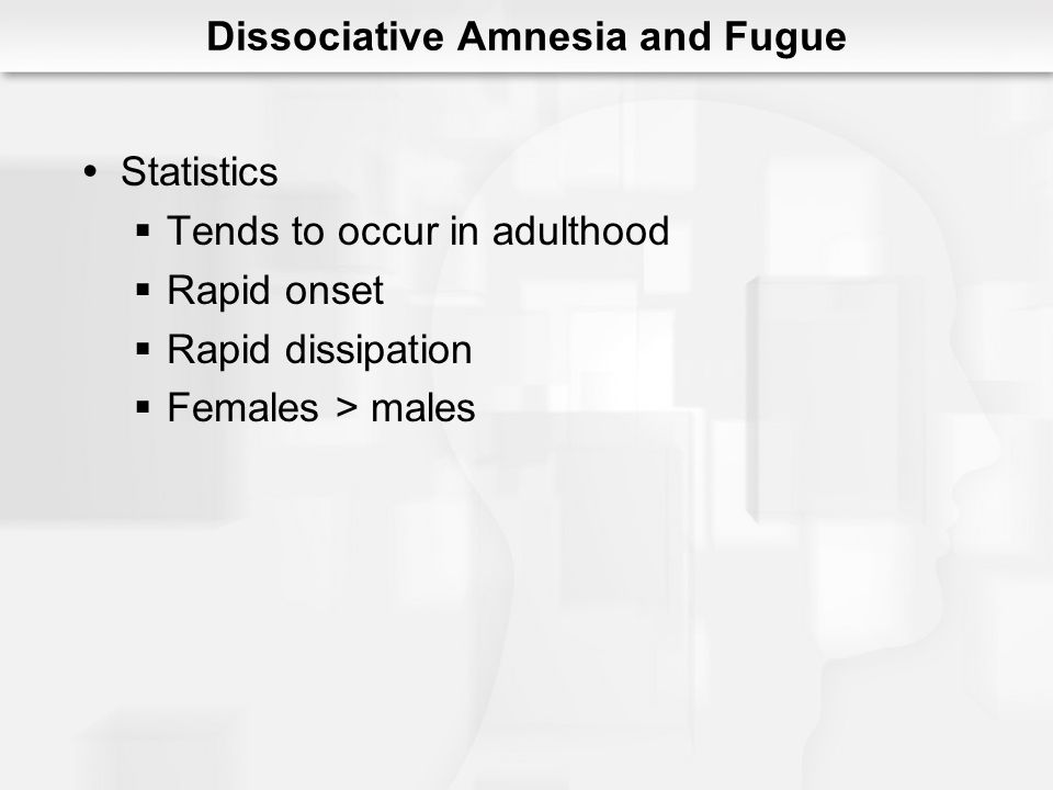 Dissociative Amnesia and Fugue Statistics Tends to occur in adulthood Rapid onset Rapid dissipation Females > males