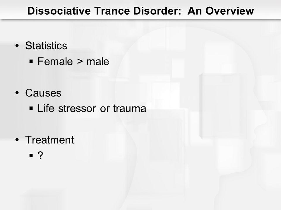 Dissociative Trance Disorder: An Overview Statistics Female > male Causes Life stressor or trauma Treatment ?